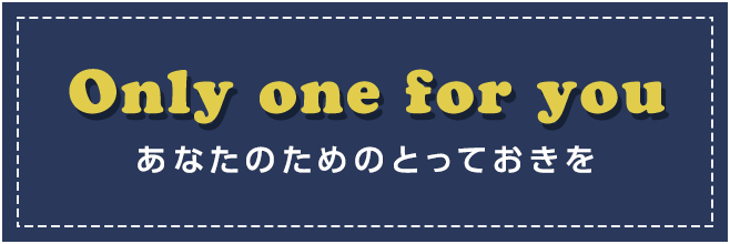 Only one for you あなたのためのとっておきを